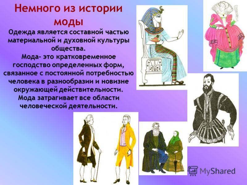 Немного из истории моды Одежда является составной частью материальной и духовной культуры общества. Мода- это кратковременное господство определенных форм, связанное с постоянной потребностью человека в разнообразии и новизне окружающей действительно