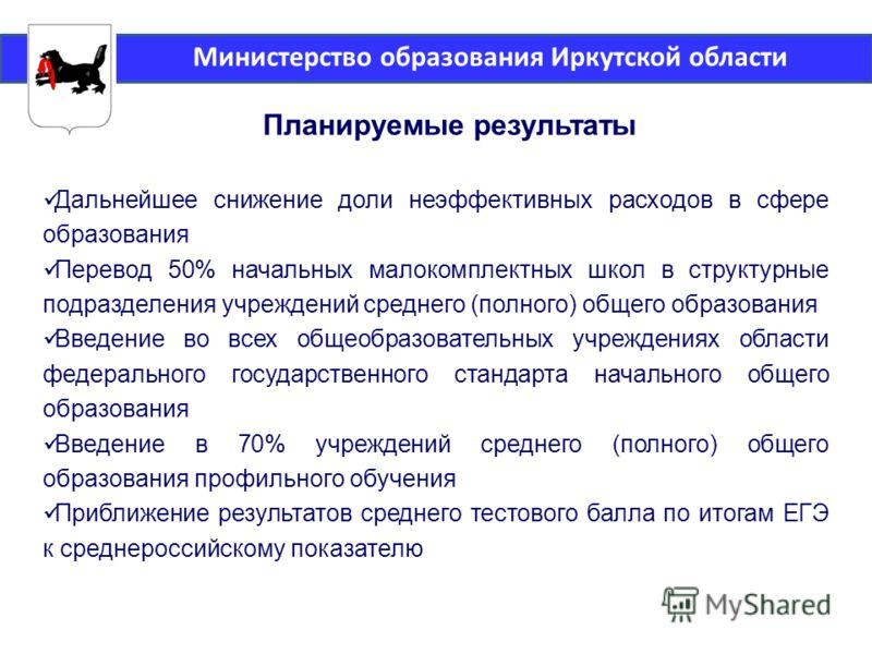Министерство образования Иркутской области Планируемые результаты Дальнейшее снижение доли неэффективных расходов в сфере образования Перевод 50% начальных малокомплектных школ в структурные подразделения учреждений среднего (полного) общего образова