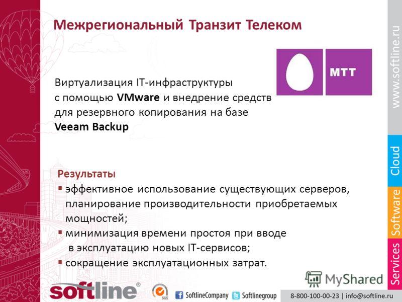 Межрегиональный Транзит Телеком Виртуализация IT-инфраструктуры с помощью VMware и внедрение средств для резервного копирования на базе Veeam Backup Результаты эффективное использование существующих серверов, планирование производительности приобрета
