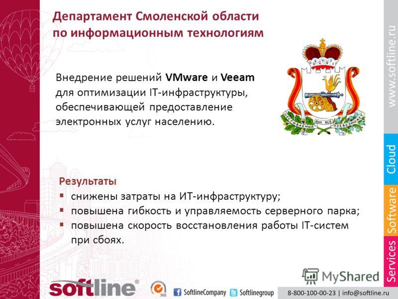 Департамент Смоленской области по информационным технологиям Внедрение решений VMware и Veeam для оптимизации IT-инфраструктуры, обеспечивающей предоставление электронных услуг населению. Результаты снижены затраты на ИТ-инфраструктуру; повышена гибк