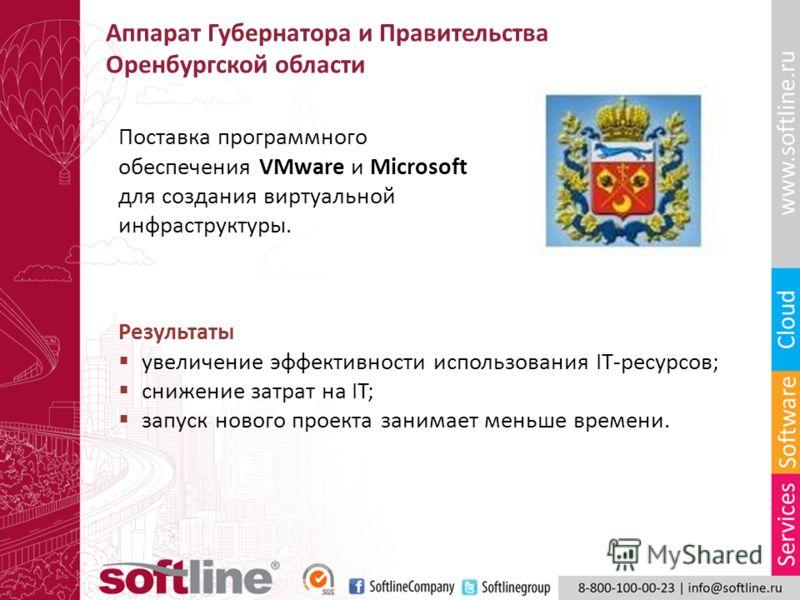 Аппарат Губернатора и Правительства Оренбургской области Поставка программного обеспечения VMware и Microsoft для создания виртуальной инфраструктуры. Результаты увеличение эффективности использования IT-ресурсов; снижение затрат на IT; запуск нового