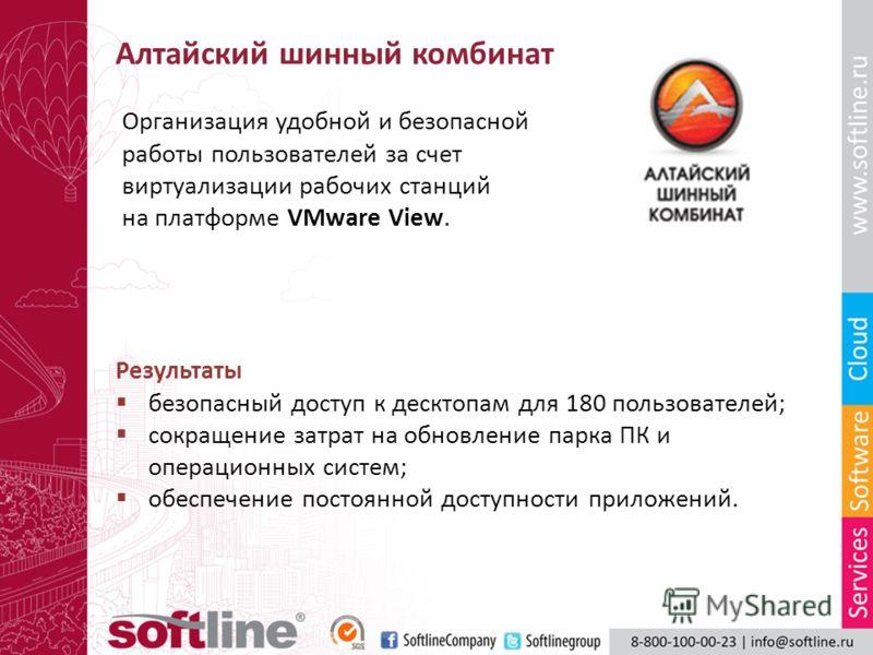 Алтайский шинный комбинат Организация удобной и безопасной работы пользователей за счет виртуализации рабочих станций на платформе VMware View. Результаты безопасный доступ к десктопам для 180 пользователей; сокращение затрат на обновление парка ПК и