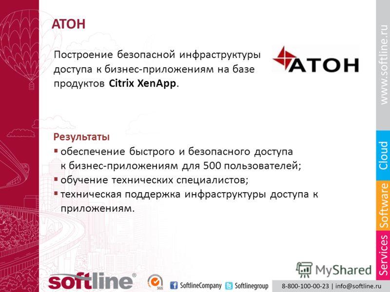 АТОН Построение безопасной инфраструктуры доступа к бизнес-приложениям на базе продуктов Citrix XenApp. Результаты обеспечение быстрого и безопасного доступа к бизнес-приложениям для 500 пользователей; обучение технических специалистов; техническая п
