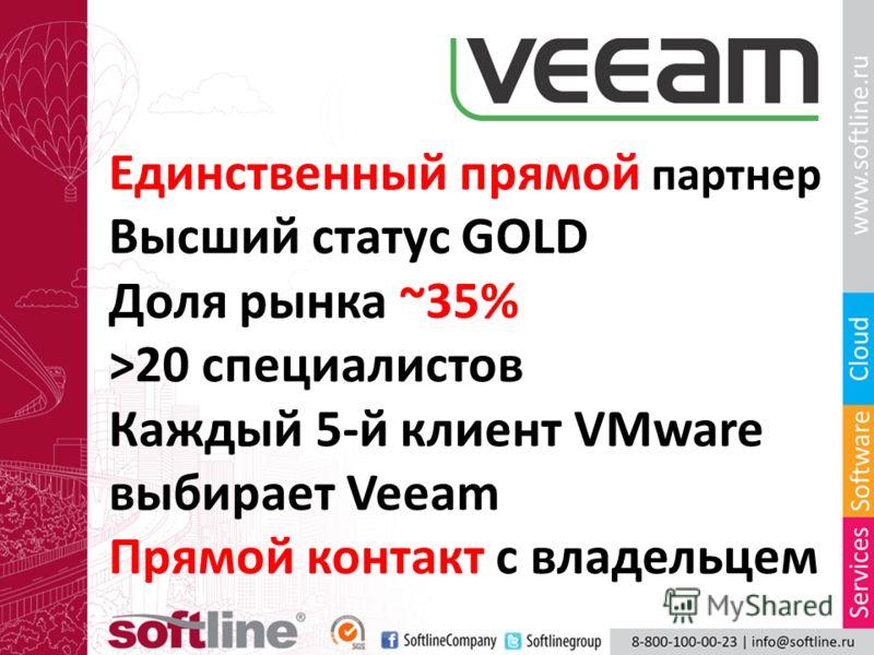 Единственный прямой партнер Высший статус GOLD Доля рынка ~35% >20 специалистов Каждый 5-й клиент VMware выбирает Veeam Прямой контакт с владельцем