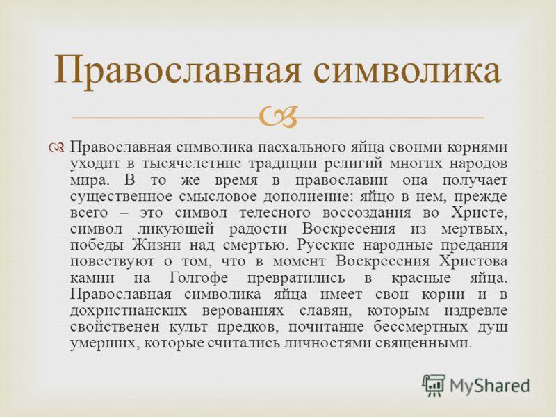 Православная символика пасхального яйца своими корнями уходит в тысячелетние традиции религий многих народов мира. В то же время в православии она получает существенное смысловое дополнение : яйцо в нем, прежде всего – это символ телесного воссоздани