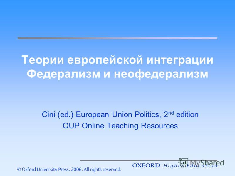 Теории европейской интеграции Федерализм и неофедерализм Cini (ed.) European Union Politics, 2 nd edition OUP Online Teaching Resources