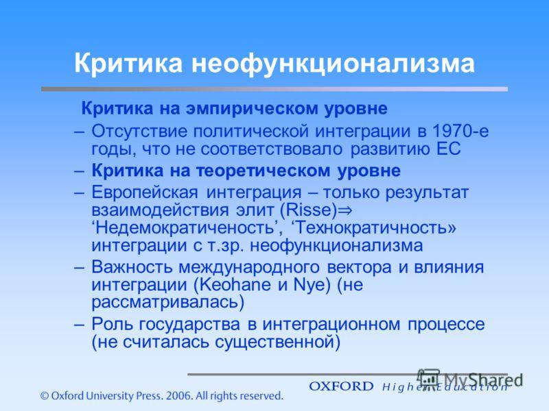Критика неофункционализма Критика на эмпирическом уровне –Отсутствие политической интеграции в 1970-е годы, что не соответствовало развитию ЕС –Критика на теоретическом уровне –Европейская интеграция – только результат взаимодействия элит (Risse)Неде