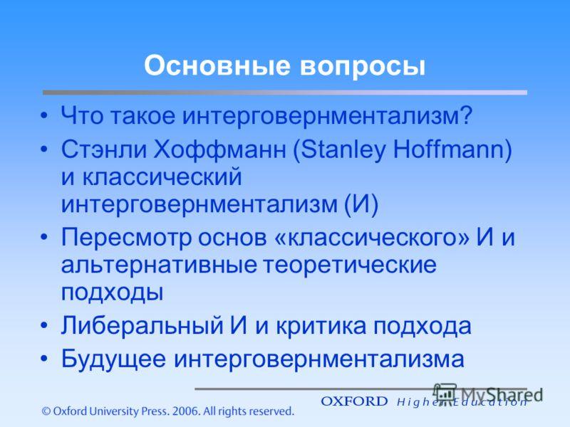 Основные вопросы Что такое интерговернментализм? Стэнли Хоффманн (Stanley Hoffmann) и классический интерговернментализм (И) Пересмотр основ «классического» И и альтернативные теоретические подходы Либеральный И и критика подхода Будущее интерговернме