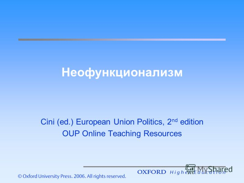 Неофункционализм Cini (ed.) European Union Politics, 2 nd edition OUP Online Teaching Resources
