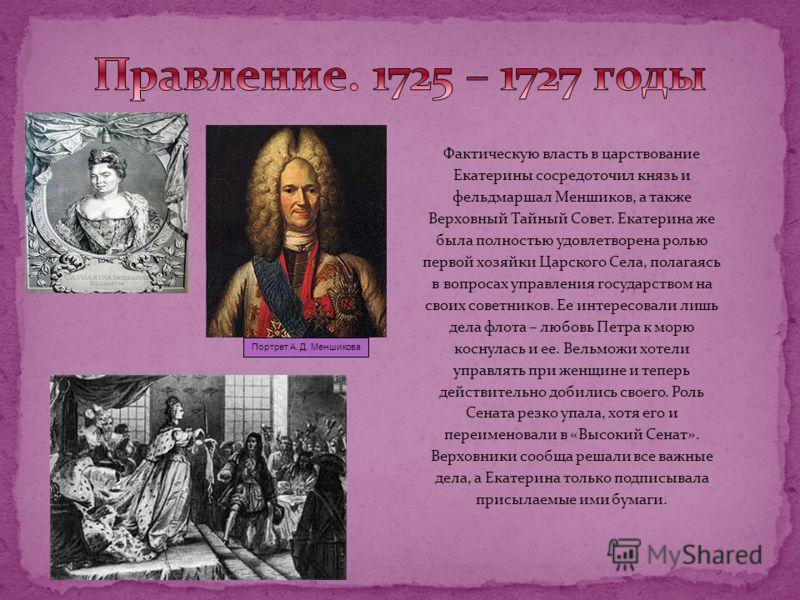 Фактическую власть в царствование Екатерины сосредоточил князь и фельдмаршал Меншиков, а также Верховный Тайный Совет. Екатерина же была полностью удовлетворена ролью первой хозяйки Царского Села, полагаясь в вопросах управления государством на своих