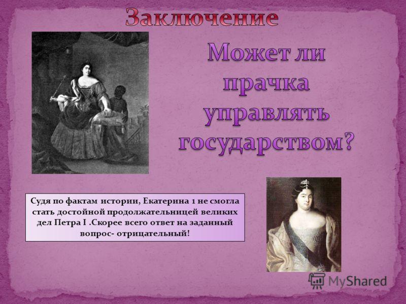Судя по фактам истории, Екатерина 1 не смогла стать достойной продолжательницей великих дел Петра I.Скорее всего ответ на заданный вопрос- отрицательный!