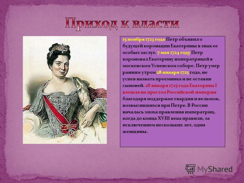15 ноября 1723 года Петр объявил о будущей коронации Екатерины в знак ее особых заслуг. 7 мая 1724 году Петр короновал Екатерину императрицей в московском Успенском соборе. Петр умер ранним утром 28 января 1725 года, не успев назвать преемника и не о