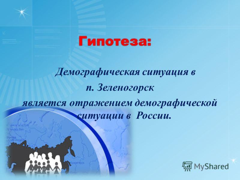 Гипотеза: Демографическая ситуация в п. Зеленогорск является отражением демографической ситуации в России.