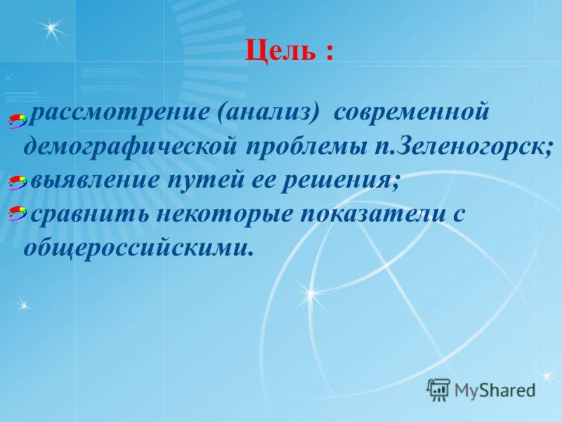 Цель : рассмотрение (анализ) современной демографической проблемы п.Зеленогорск; выявление путей ее решения; сравнить некоторые показатели с общероссийскими.