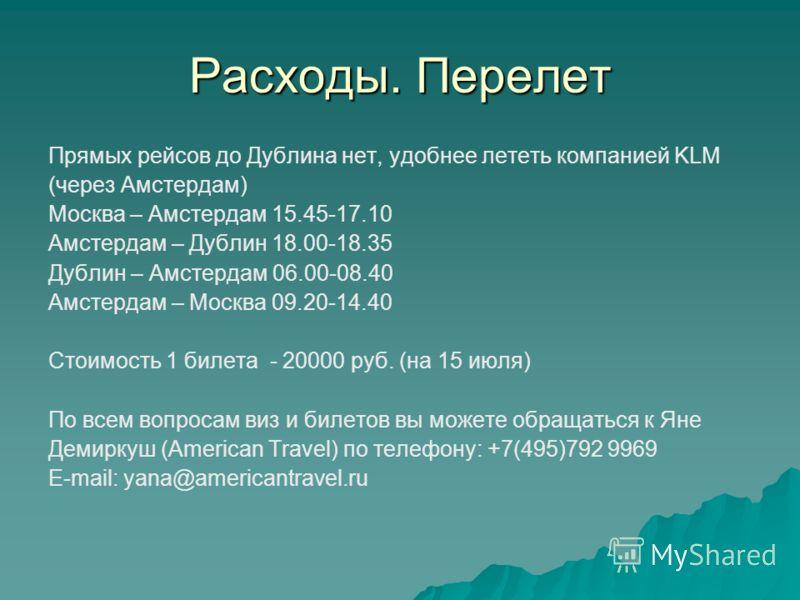 Расходы. Перелет Прямых рейсов до Дублина нет, удобнее лететь компанией KLM (через Амстердам) Москва – Амстердам 15.45-17.10 Амстердам – Дублин 18.00-18.35 Дублин – Амстердам 06.00-08.40 Амстердам – Москва 09.20-14.40 Стоимость 1 билета - 20000 руб.
