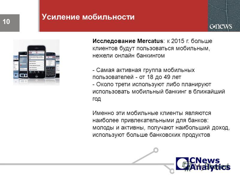 10 Усиление мобильности 10 Исследование Mercatus: к 2015 г. больше клиентов будут пользоваться мобильным, нежели онлайн банкингом - Самая активная группа мобильных пользователей - от 18 до 49 лет - Около трети используют либо планируют использовать м