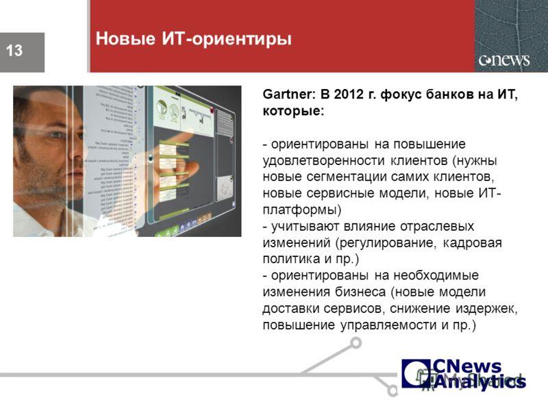 13 Новые ИТ-ориентиры 13 Gartner: В 2012 г. фокус банков на ИТ, которые: - ориентированы на повышение удовлетворенности клиентов (нужны новые сегментации самих клиентов, новые сервисные модели, новые ИТ- платформы) - учитывают влияние отраслевых изме
