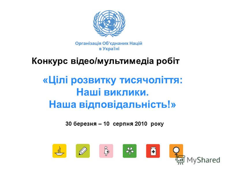 «Цілі розвитку тисячоліття: Наші виклики. Наша відповідальність!» Конкурс відео/мультимедіа робіт 30 березня – 10 серпня 2010 року