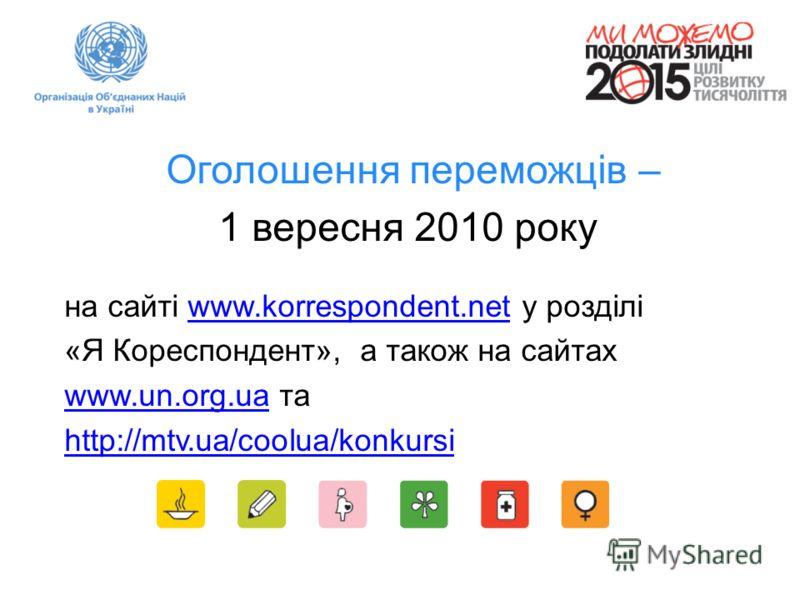 Оголошення переможців – 1 вересня 2010 року на сайті www.korrespondent.net у розділіwww.korrespondent.net «Я Кореспондент», а також на сайтах www.un.org.uawww.un.org.ua та http://mtv.ua/coolua/konkursi