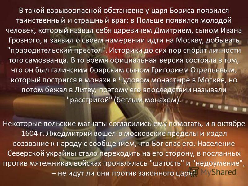 В такой взрывоопасной обстановке у царя Бориса появился таинственный и страшный враг: в Польше появился молодой человек, который назвал себя царевичем Дмитрием, сыном Ивана Грозного, и заявил о своем намерении идти на Москву, добывать