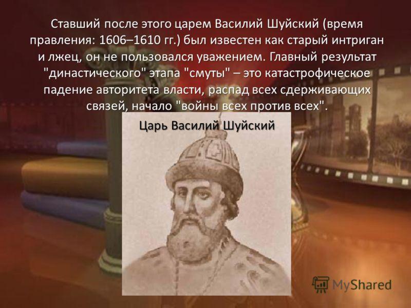 Ставший после этого царем Василий Шуйский (время правления: 1606–1610 гг.) был известен как старый интриган и лжец, он не пользовался уважением. Главный результат