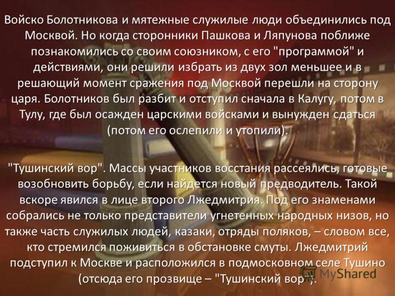 Войско Болотникова и мятежные служилые люди объединились под Москвой. Но когда сторонники Пашкова и Ляпунова поближе познакомились со своим союзником, с его