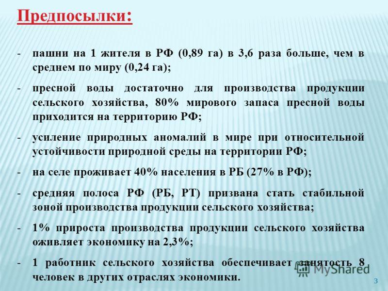Предпосылки : -пашни на 1 жителя в РФ (0,89 га) в 3,6 раза больше, чем в среднем по миру (0,24 га); -пресной воды достаточно для производства продукции сельского хозяйства, 80% мирового запаса пресной воды приходится на территорию РФ; -усиление приро