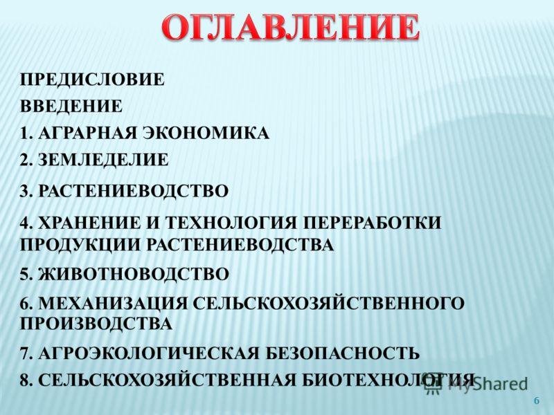 ПРЕДИСЛОВИЕ ВВЕДЕНИЕ 1. АГРАРНАЯ ЭКОНОМИКА 2. ЗЕМЛЕДЕЛИЕ 3. РАСТЕНИЕВОДСТВО 4. ХРАНЕНИЕ И ТЕХНОЛОГИЯ ПЕРЕРАБОТКИ ПРОДУКЦИИ РАСТЕНИЕВОДСТВА 5. ЖИВОТНОВОДСТВО 6. МЕХАНИЗАЦИЯ СЕЛЬСКОХОЗЯЙСТВЕННОГО ПРОИЗВОДСТВА 7. АГРОЭКОЛОГИЧЕСКАЯ БЕЗОПАСНОСТЬ 8. СЕЛЬСК