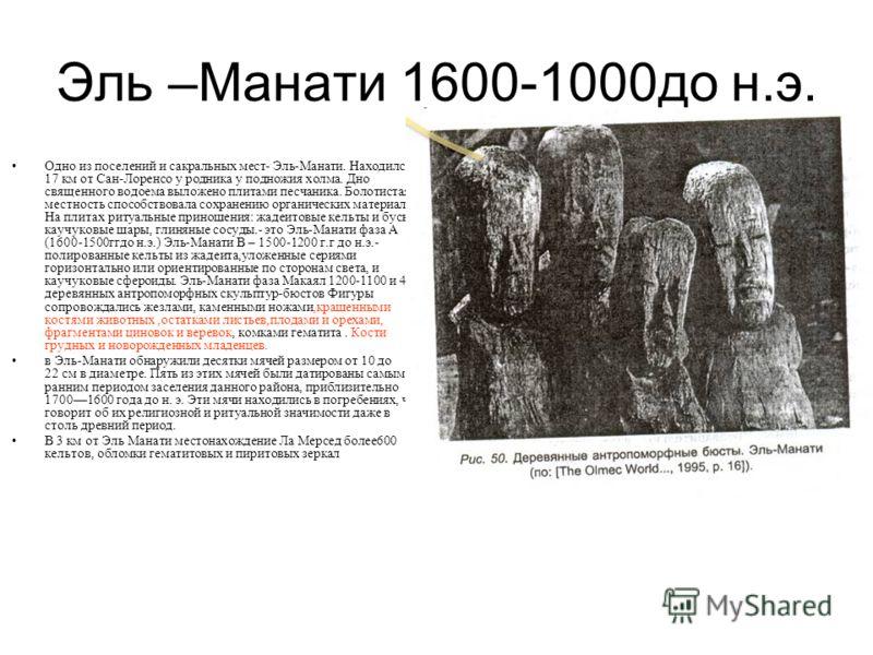 Эль –Манати 1600-1000до н.э. Одно из поселений и сакральных мест- Эль-Манати. Находился в 17 км от Сан-Лоренсо у родника у подножия холма. Дно священного водоема выложено плитами песчаника. Болотистая местность способствовала сохранению органических