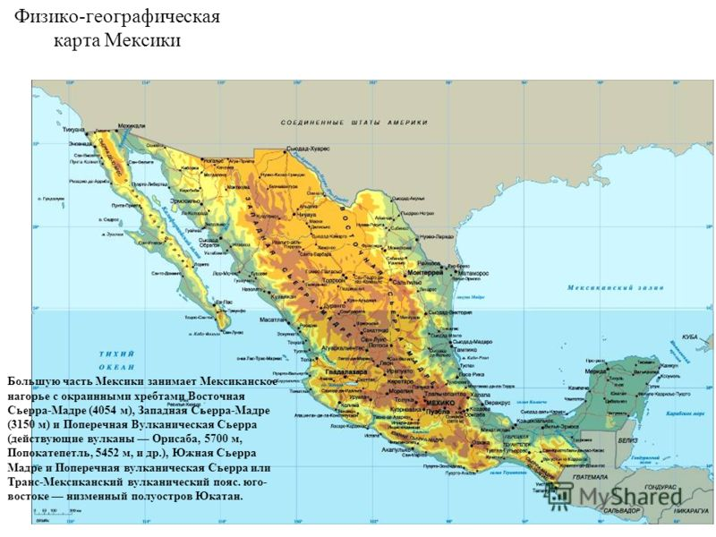Физико-географическая карта Мексики Большую часть Мексики занимает Мексиканское нагорье с окраинными хребтами Восточная Сьерра-Мадре (4054 м), Западная Сьерра-Мадре (3150 м) и Поперечная Вулканическая Сьерра (действующие вулканы Орисаба, 5700 м, Попо