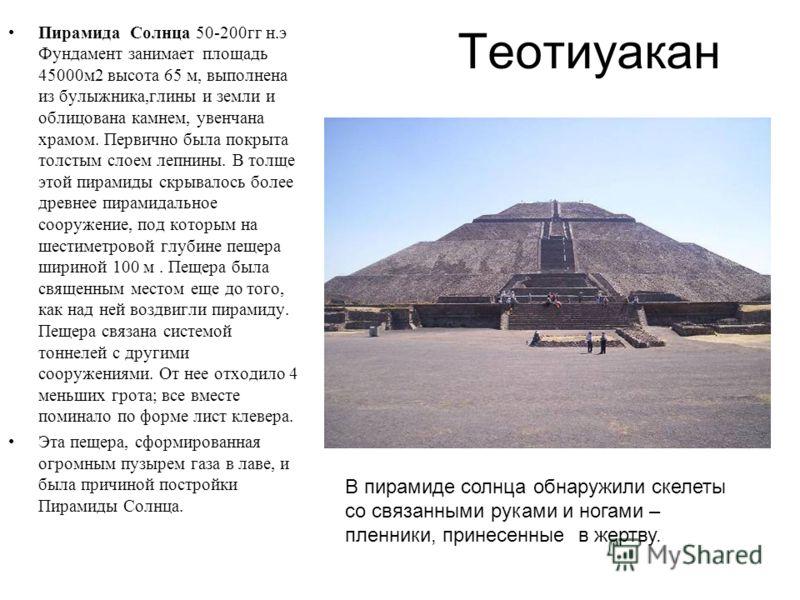 Теотиуакан Пирамида Солнца 50-200гг н.э Фундамент занимает площадь 45000м2 высота 65 м, выполнена из булыжника,глины и земли и облицована камнем, увенчана храмом. Первично была покрыта толстым слоем лепнины. В толще этой пирамиды скрывалось более дре