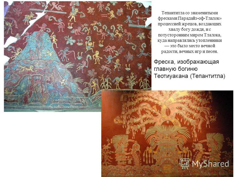 Тепантитла со знаменитыми фресками Парадайз-оф-Тлалок» процессией жрецов, воздающих хвалу богу дождя, и с потусторонним миром Тлалока, куда направлялись утопленники это было место вечной радости, вечных игр и песен. Фреска, изображающая главную богин