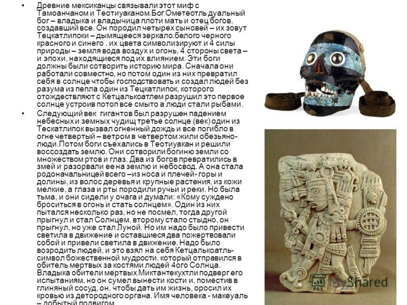 Древние мексиканцы связывали этот миф с Тамоанчаном и Теотиуаканом.Бог Ометеотль дуальный бог – владыка и владычица плоти мать и отец богов, создавший все. Он породил четырех сыновей – их зовут Тецкатлипоки – дымящееся зеркало.белого черного красного