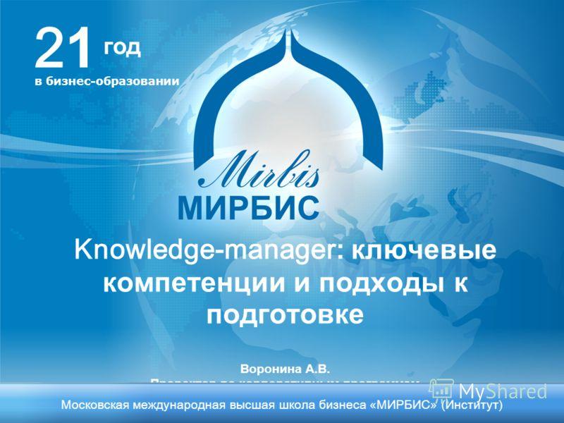 Knowledge-manager : ключевые компетенции и подходы к подготовке Воронина А.В. Проректор по корпоративным программам 2121 в бизнес-образовании Московская международная высшая школа бизнеса «МИРБИС» (Институт) год