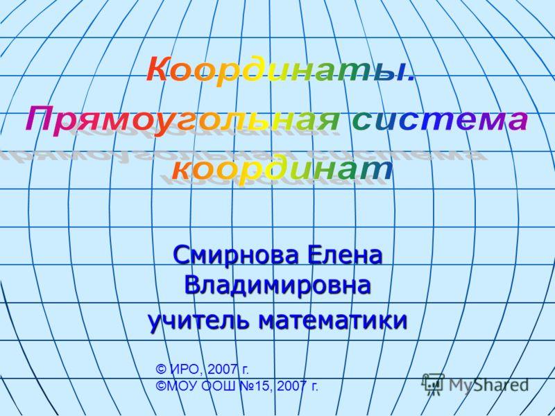 Смирнова Елена Владимировна учитель математики © ИРО, 2007 г. ©МОУ ООШ 15, 2007 г.