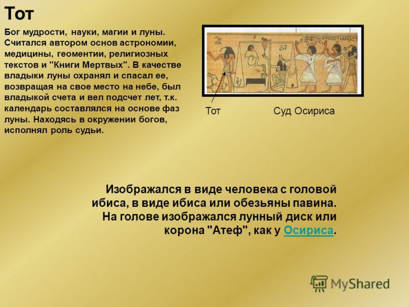 Осирис Бог производительных сил природы и верховное божество в загробном культе, судья умерших, символ возрождения и вечной жизни. Один из гелиопольской эннеады богов. Четвертый из богов, царствовавших на земле в изначальные времена. Унаследовал влас