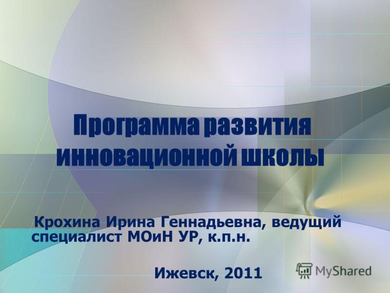 Крохина Ирина Геннадьевна, ведущий специалист МОиН УР, к.п.н. Ижевск, 2011 Программа развития инновационной школы