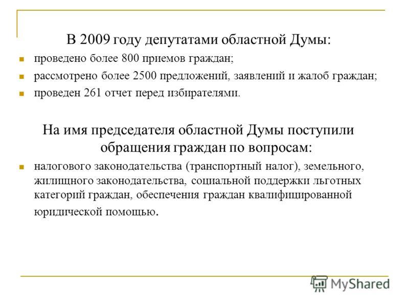 В 2009 году депутатами областной Думы: проведено более 800 приемов граждан; рассмотрено более 2500 предложений, заявлений и жалоб граждан; проведен 261 отчет перед избирателями. На имя председателя областной Думы поступили обращения граждан по вопрос