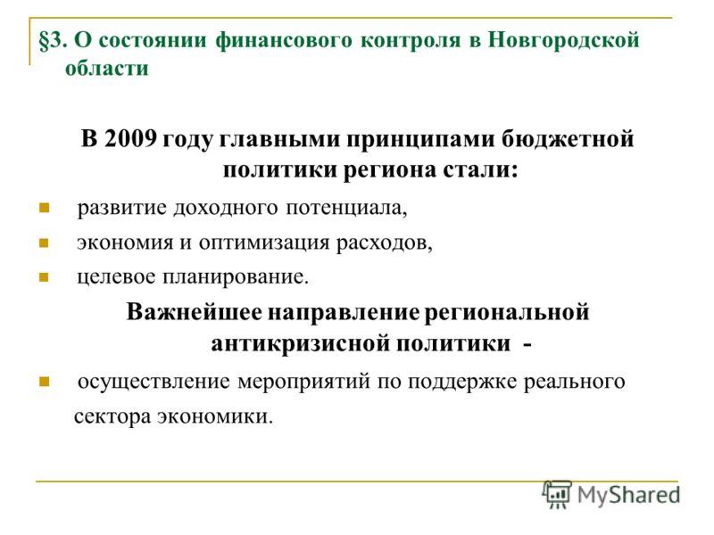 §3. О состоянии финансового контроля в Новгородской области В 2009 году главными принципами бюджетной политики региона стали: развитие доходного потенциала, экономия и оптимизация расходов, целевое планирование. Важнейшее направление региональной ант