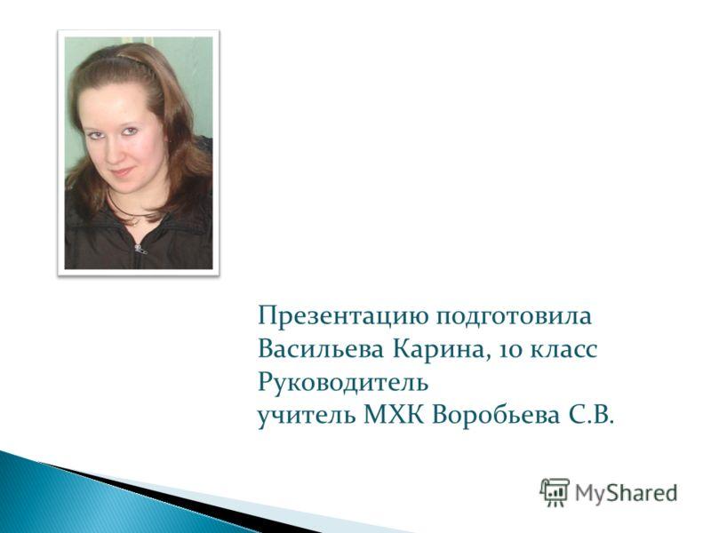 Презентацию подготовила Васильева Карина, 10 класс Руководитель учитель МХК Воробьева С.В.