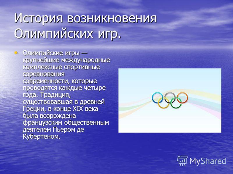 История возникновения Олимпийских игр. Олимпийские игры крупнейшие международные комплексные спортивные соревнования современности, которые проводятся каждые четыре года. Традиция, существовавшая в древней Греции, в конце XIX века была возрождена фра