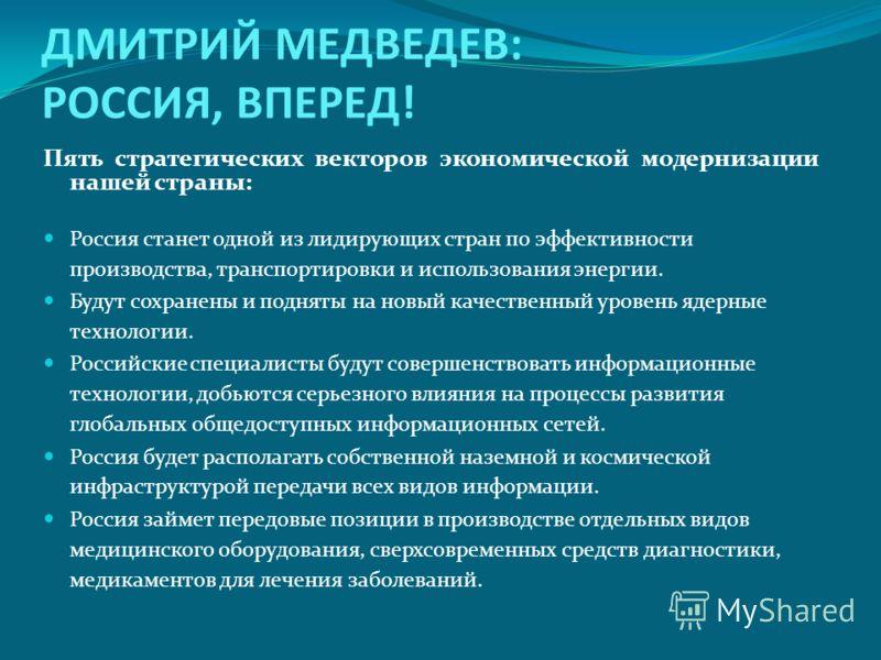 ДМИТРИЙ МЕДВЕДЕВ: РОССИЯ, ВПЕРЕД! Пять стратегических векторов экономической модернизации нашей страны: Россия станет одной из лидирующих стран по эффективности производства, транспортировки и использования энергии. Будут сохранены и подняты на новый
