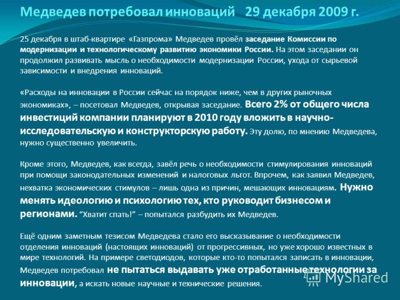 Медведев потребовал инноваций 29 декабря 2009 г. 25 декабря в штаб-квартире «Газпрома» Медведев провёл заседание Комиссии по модернизации и технологическому развитию экономики России. На этом заседании он продолжил развивать мысль о необходимости мод