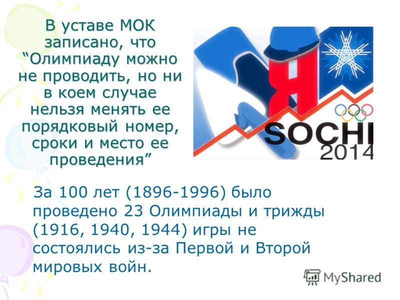 В уставе МОК записано, что Олимпиаду можно не проводить, но ни в коем случае нельзя менять ее порядковый номер, сроки и место ее проведения За 100 лет (1896-1996) было проведено 23 Олимпиады и трижды (1916, 1940, 1944) игры не состоялись из-за Первой