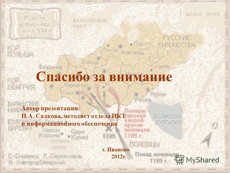 Автор презентации: Н.А. Садкова, методист отдела ИКТ и информационного обеспечения г. Иваново 2012г. Спасибо за внимание