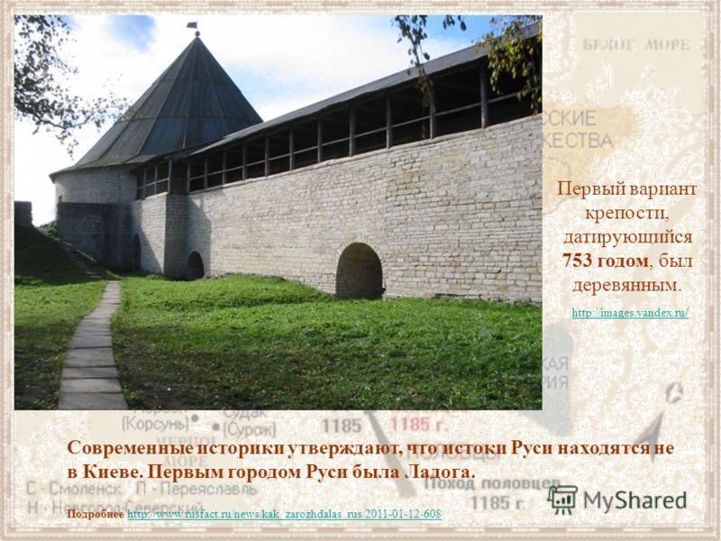 Современные историки утверждают, что истоки Руси находятся не в Киеве. Первым городом Руси была Ладога. Подробнее http://www.rusfact.ru/news/kak_zarozhdalas_rus/2011-01-12-608http://www.rusfact.ru/news/kak_zarozhdalas_rus/2011-01-12-608 http://images