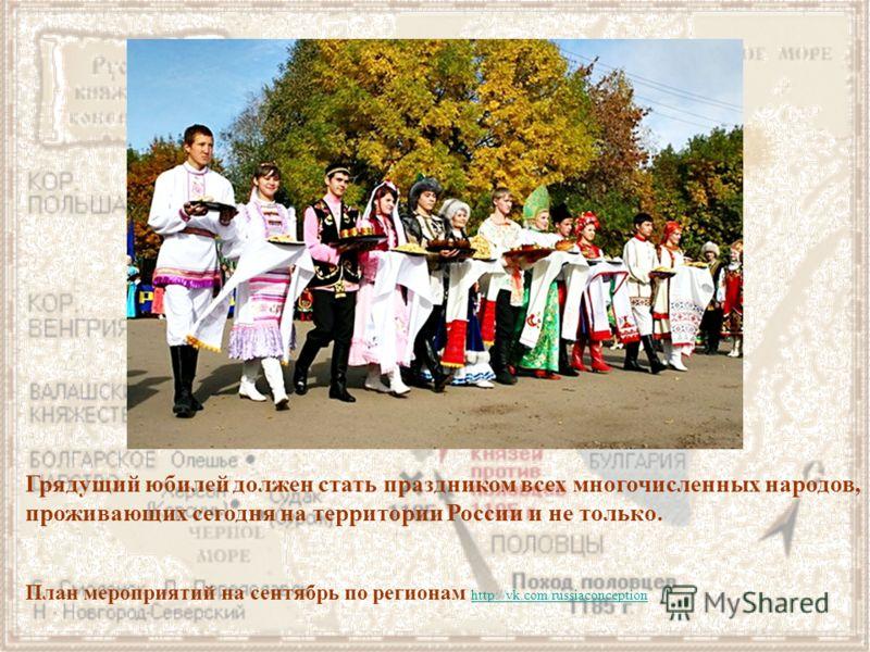 Грядущий юбилей должен стать праздником всех многочисленных народов, проживающих сегодня на территории России и не только. План мероприятий на сентябрь по регионам http://vk.com/russiaconception http://vk.com/russiaconception