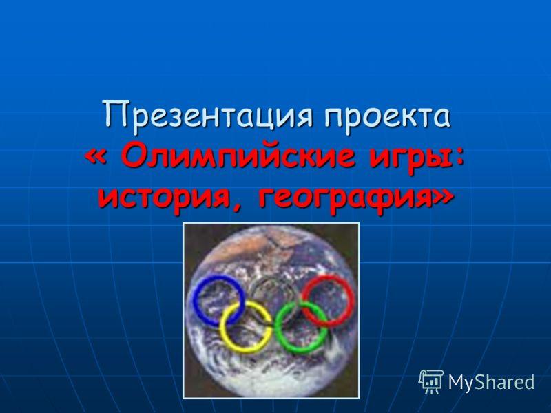 Презентация проекта « Олимпийские игры: история, география»