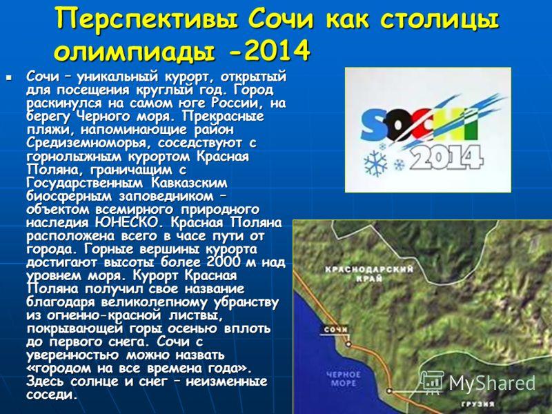 Перспективы Сочи как столицы олимпиады -2014 Сочи – уникальный курорт, открытый для посещения круглый год. Город раскинулся на самом юге России, на берегу Черного моря. Прекрасные пляжи, напоминающие район Средиземноморья, соседствуют с горнолыжным к