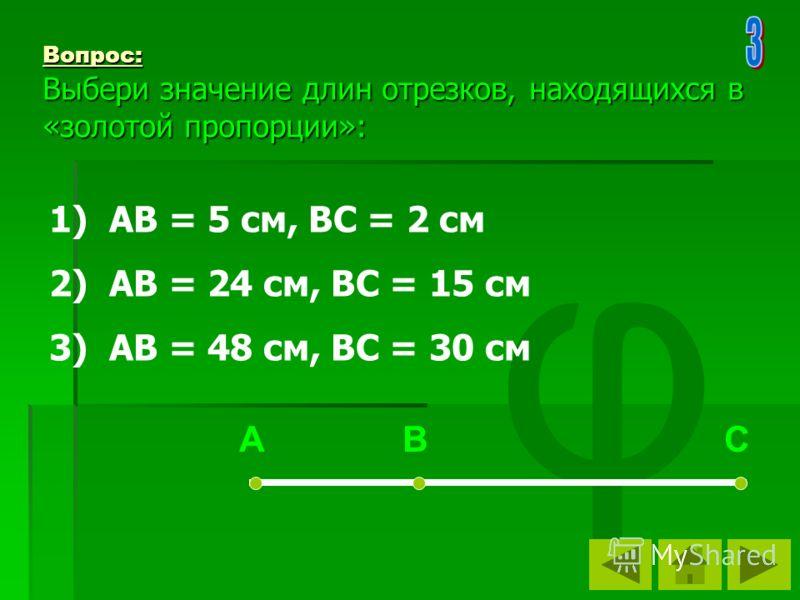 φ Вопрос: Выбери значение длин отрезков, находящихся в «золотой пропорции»: 1) АВ = 5 см, ВС = 2 см 2) АВ = 24 см, ВС = 15 см 3) АВ = 48 см, ВС = 30 см А В С